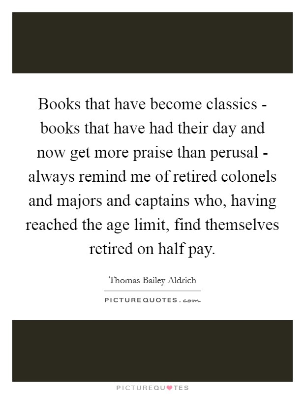 Books that have become classics - books that have had their day and now get more praise than perusal - always remind me of retired colonels and majors and captains who, having reached the age limit, find themselves retired on half pay Picture Quote #1