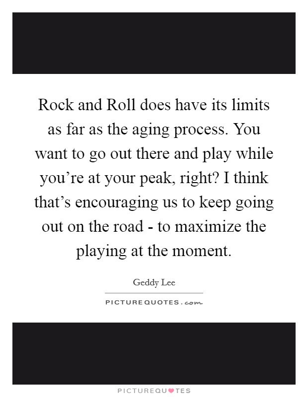 Rock and Roll does have its limits as far as the aging process. You want to go out there and play while you're at your peak, right? I think that's encouraging us to keep going out on the road - to maximize the playing at the moment Picture Quote #1