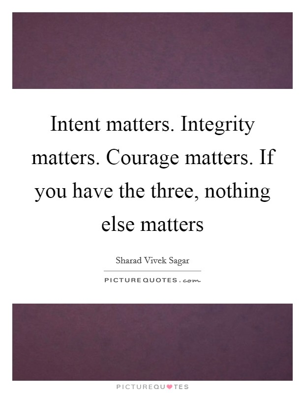 Intent matters. Integrity matters. Courage matters. If you have the three, nothing else matters Picture Quote #1