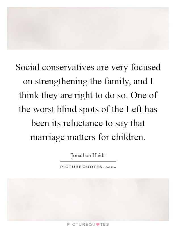 Social conservatives are very focused on strengthening the family, and I think they are right to do so. One of the worst blind spots of the Left has been its reluctance to say that marriage matters for children Picture Quote #1
