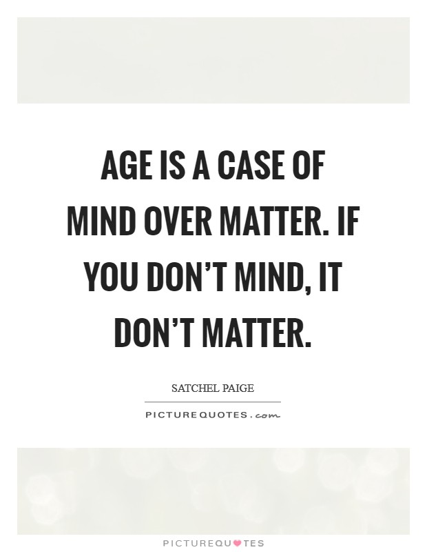 Age is a case of mind over matter. If you don't mind, it don't matter. Picture Quote #1