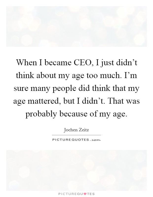 When I became CEO, I just didn't think about my age too much. I'm sure many people did think that my age mattered, but I didn't. That was probably because of my age Picture Quote #1