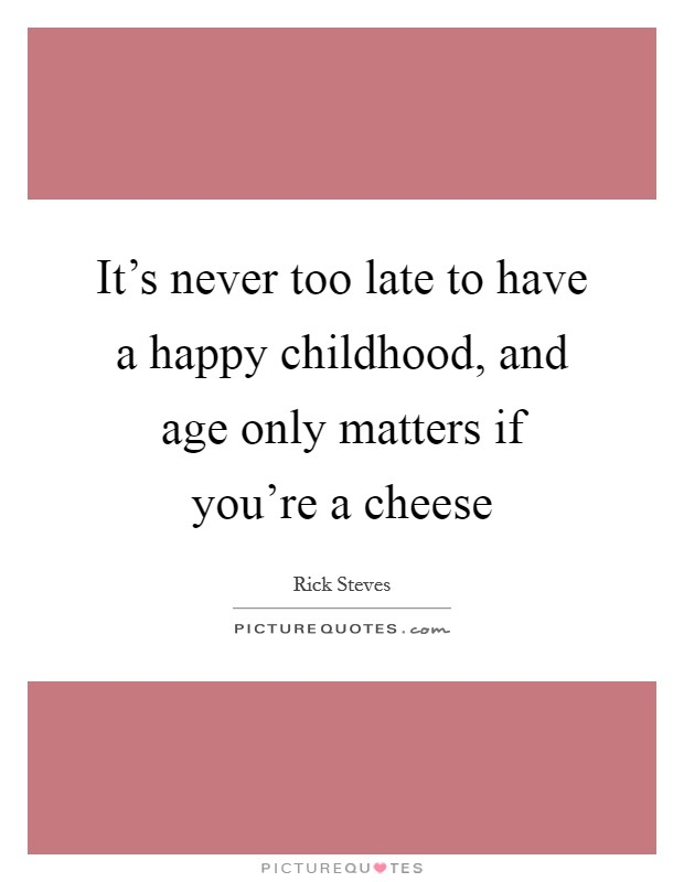 It's never too late to have a happy childhood, and age only matters if you're a cheese Picture Quote #1