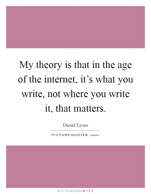 My theory is that in the age of the internet, it's what you write, not where you write it, that matters Picture Quote #1