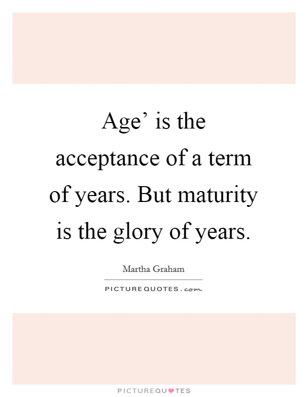 Age' is the acceptance of a term of years. But maturity is the glory of years Picture Quote #1