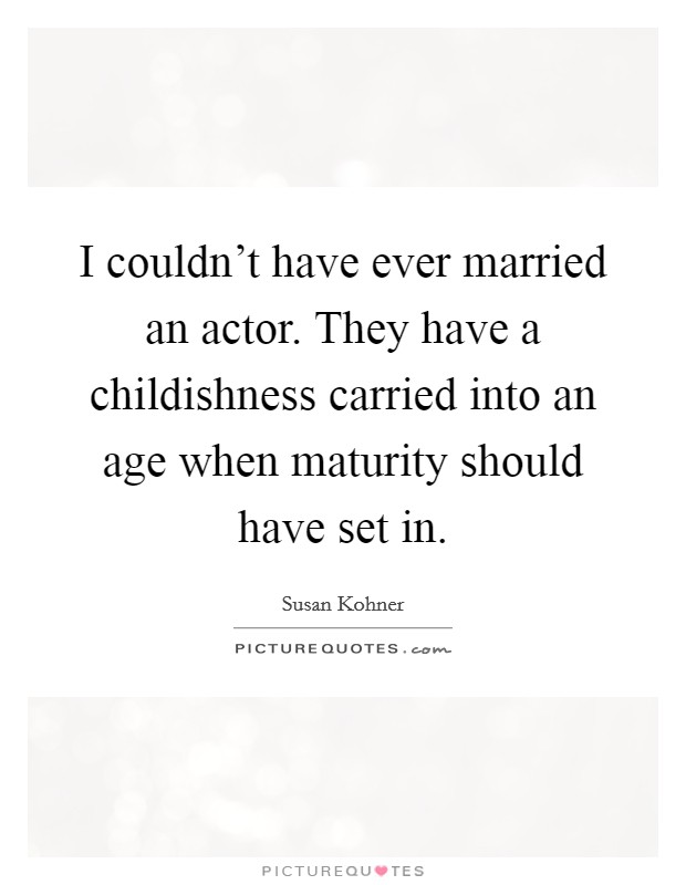 I couldn't have ever married an actor. They have a childishness carried into an age when maturity should have set in Picture Quote #1