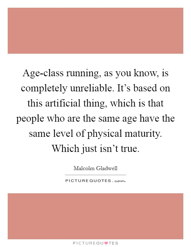 Age-class running, as you know, is completely unreliable. It's based on this artificial thing, which is that people who are the same age have the same level of physical maturity. Which just isn't true Picture Quote #1