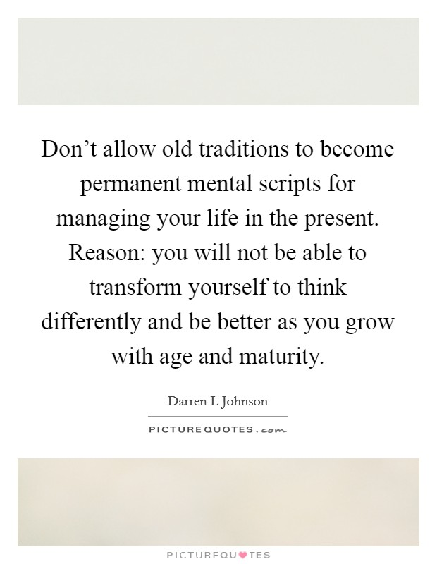 Don't allow old traditions to become permanent mental scripts for managing your life in the present. Reason: you will not be able to transform yourself to think differently and be better as you grow with age and maturity Picture Quote #1