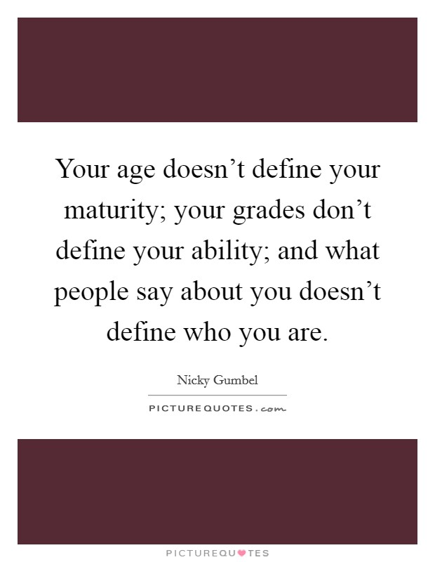 Your age doesn't define your maturity; your grades don't define your ability; and what people say about you doesn't define who you are Picture Quote #1