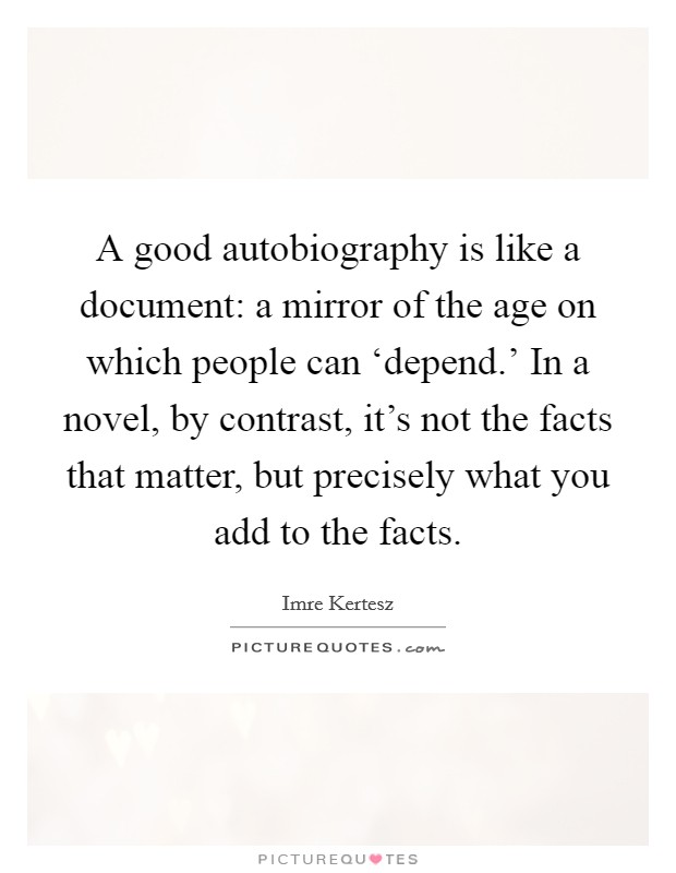 A good autobiography is like a document: a mirror of the age on which people can 'depend.' In a novel, by contrast, it's not the facts that matter, but precisely what you add to the facts Picture Quote #1