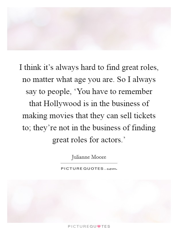 I think it's always hard to find great roles, no matter what age you are. So I always say to people, 'You have to remember that Hollywood is in the business of making movies that they can sell tickets to; they're not in the business of finding great roles for actors.' Picture Quote #1
