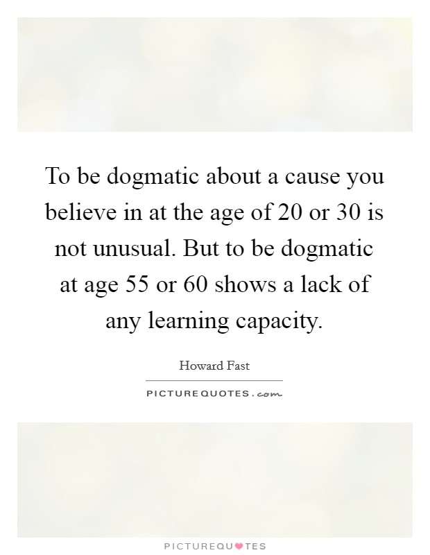 To be dogmatic about a cause you believe in at the age of 20 or 30 is not unusual. But to be dogmatic at age 55 or 60 shows a lack of any learning capacity Picture Quote #1