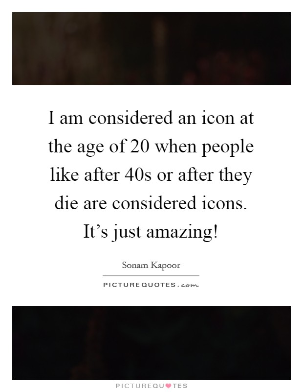 I am considered an icon at the age of 20 when people like after 40s or after they die are considered icons. It's just amazing! Picture Quote #1