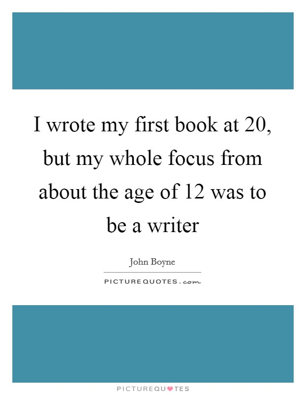 I wrote my first book at 20, but my whole focus from about the age of 12 was to be a writer Picture Quote #1