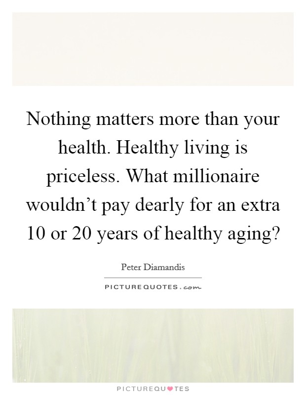 Nothing matters more than your health. Healthy living is priceless. What millionaire wouldn't pay dearly for an extra 10 or 20 years of healthy aging? Picture Quote #1