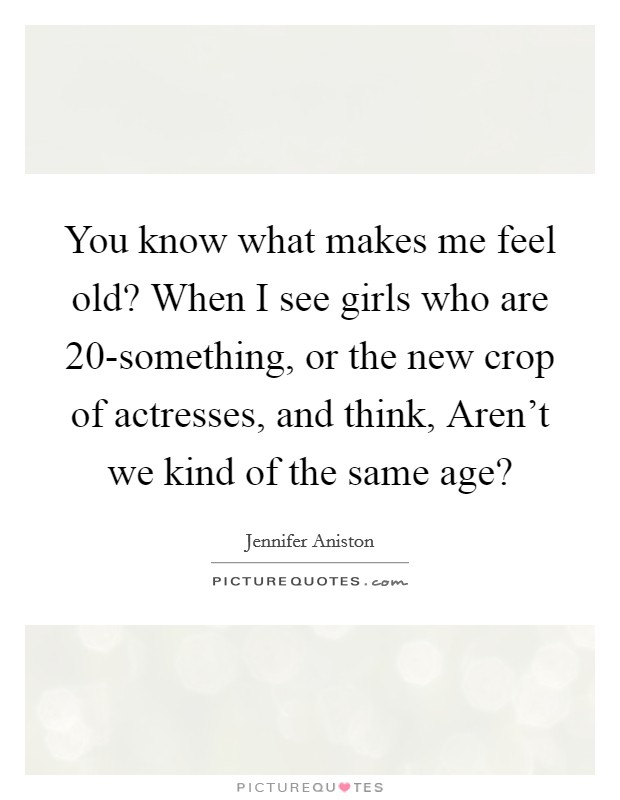 You know what makes me feel old? When I see girls who are 20-something, or the new crop of actresses, and think, Aren't we kind of the same age? Picture Quote #1