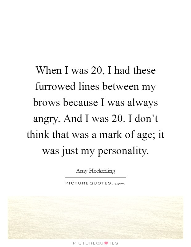 When I was 20, I had these furrowed lines between my brows because I was always angry. And I was 20. I don't think that was a mark of age; it was just my personality Picture Quote #1