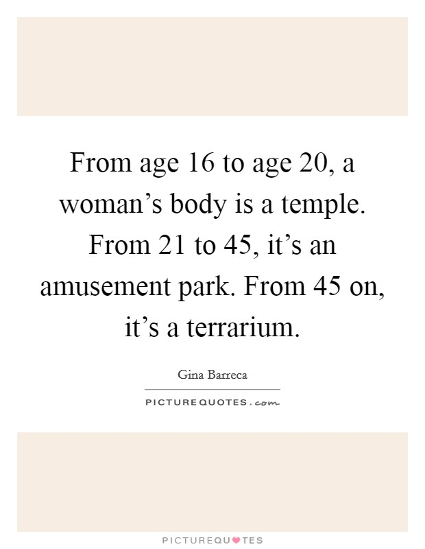 From age 16 to age 20, a woman's body is a temple. From 21 to 45, it's an amusement park. From 45 on, it's a terrarium Picture Quote #1