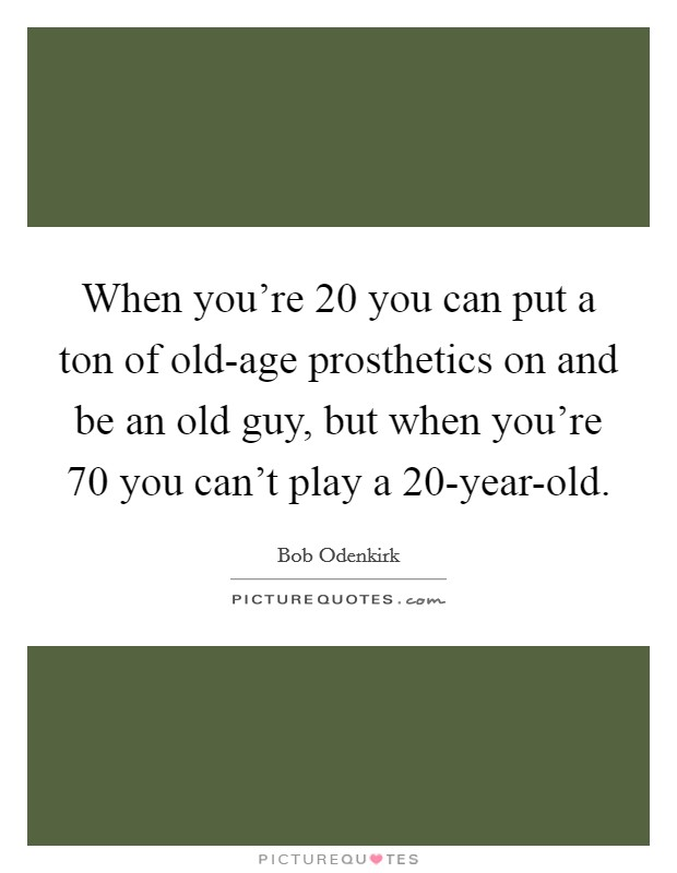 When you're 20 you can put a ton of old-age prosthetics on and be an old guy, but when you're 70 you can't play a 20-year-old Picture Quote #1
