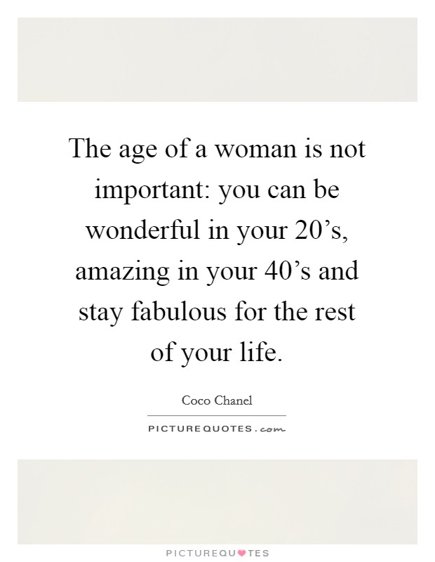 The age of a woman is not important: you can be wonderful in your 20's, amazing in your 40's and stay fabulous for the rest of your life Picture Quote #1