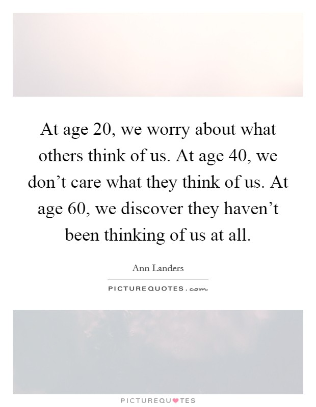 At age 20, we worry about what others think of us. At age 40, we don't care what they think of us. At age 60, we discover they haven't been thinking of us at all Picture Quote #1