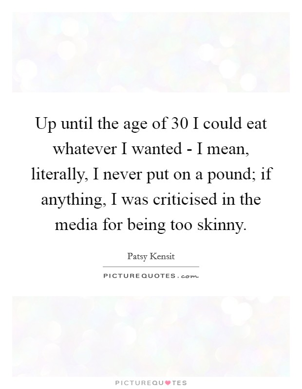 Up until the age of 30 I could eat whatever I wanted - I mean, literally, I never put on a pound; if anything, I was criticised in the media for being too skinny Picture Quote #1