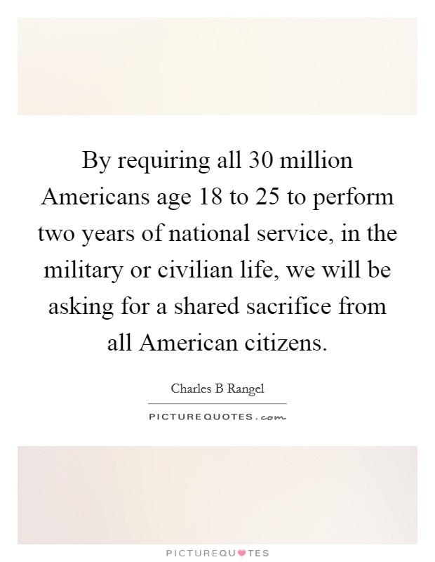 By requiring all 30 million Americans age 18 to 25 to perform two years of national service, in the military or civilian life, we will be asking for a shared sacrifice from all American citizens Picture Quote #1