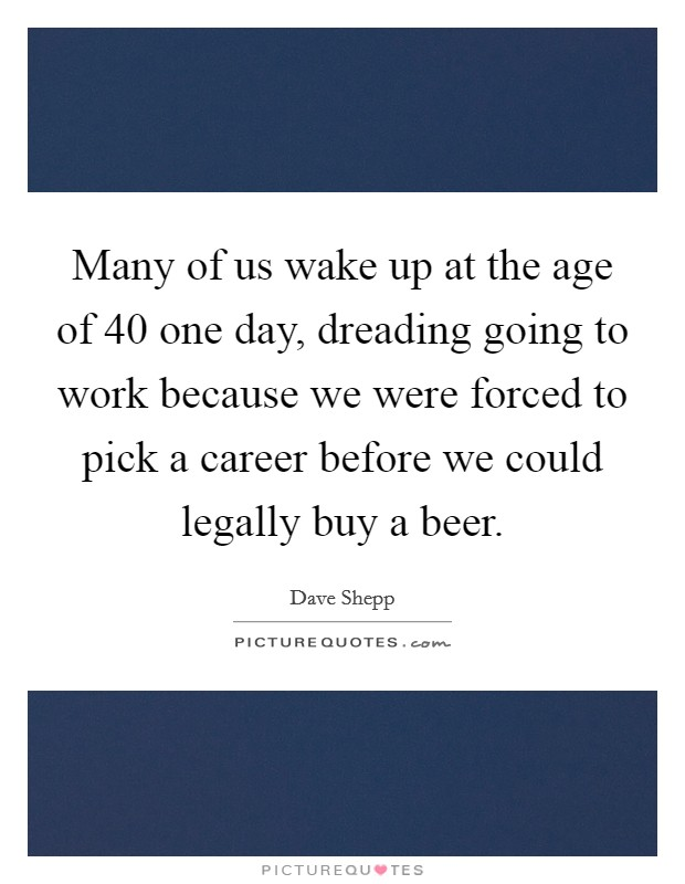 Many of us wake up at the age of 40 one day, dreading going to work because we were forced to pick a career before we could legally buy a beer Picture Quote #1