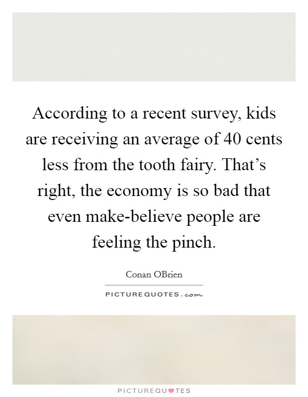 According to a recent survey, kids are receiving an average of 40 cents less from the tooth fairy. That's right, the economy is so bad that even make-believe people are feeling the pinch Picture Quote #1