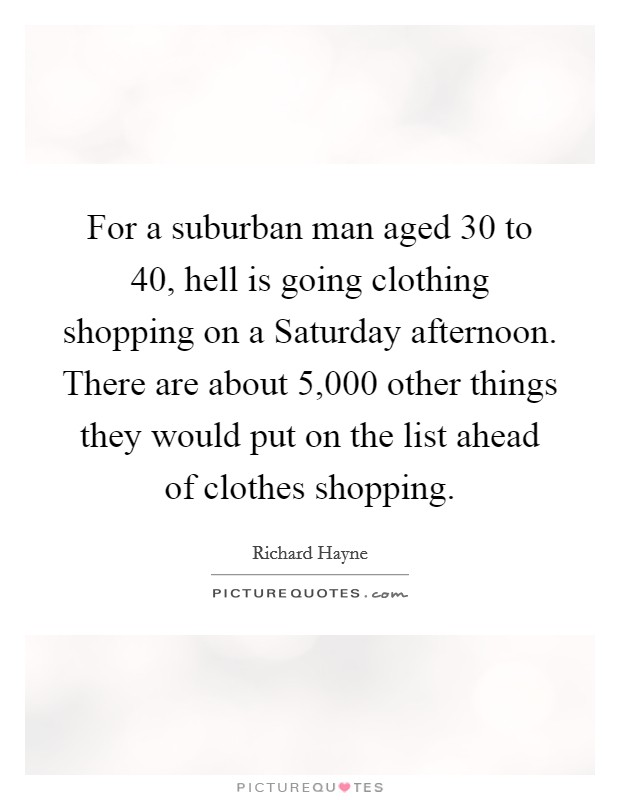 For a suburban man aged 30 to 40, hell is going clothing shopping on a Saturday afternoon. There are about 5,000 other things they would put on the list ahead of clothes shopping Picture Quote #1