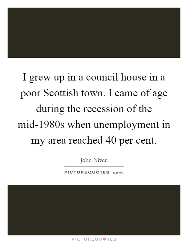 I grew up in a council house in a poor Scottish town. I came of age during the recession of the mid-1980s when unemployment in my area reached 40 per cent Picture Quote #1