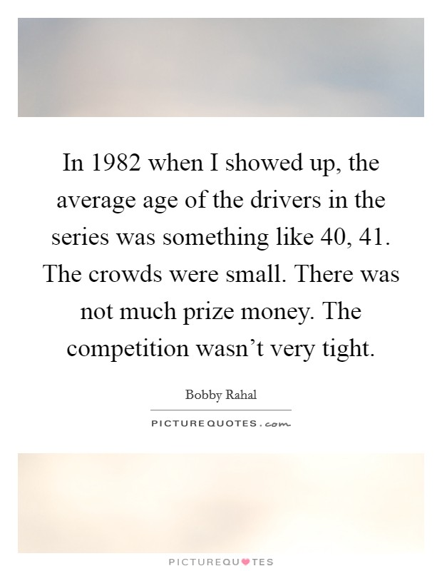 In 1982 when I showed up, the average age of the drivers in the series was something like 40, 41. The crowds were small. There was not much prize money. The competition wasn't very tight Picture Quote #1