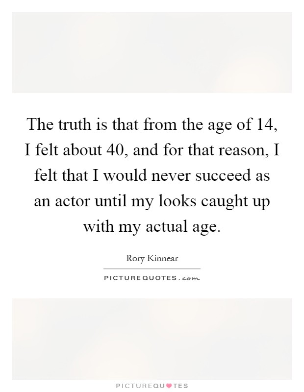 The truth is that from the age of 14, I felt about 40, and for that reason, I felt that I would never succeed as an actor until my looks caught up with my actual age Picture Quote #1