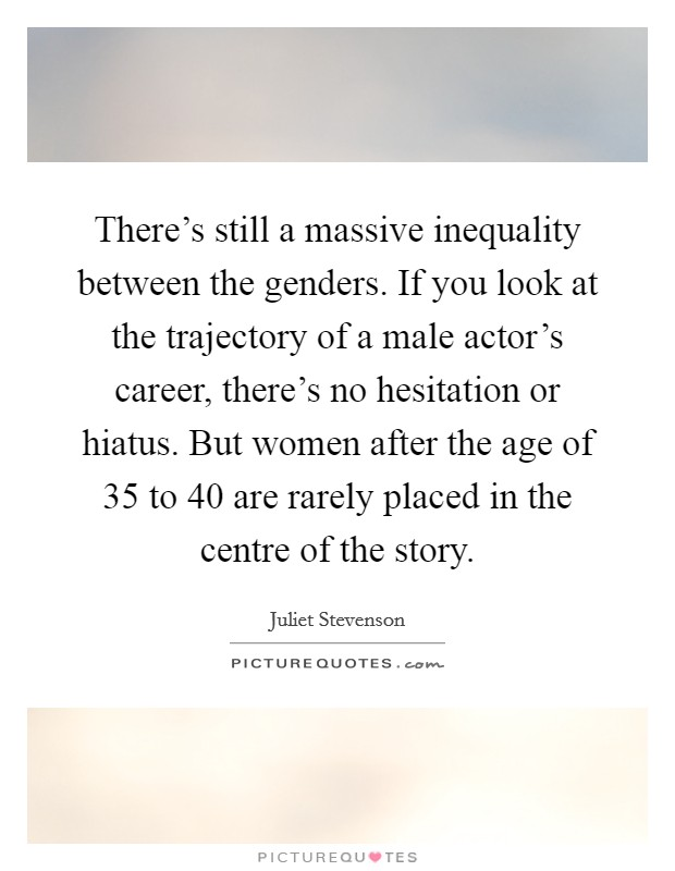 There's still a massive inequality between the genders. If you look at the trajectory of a male actor's career, there's no hesitation or hiatus. But women after the age of 35 to 40 are rarely placed in the centre of the story Picture Quote #1