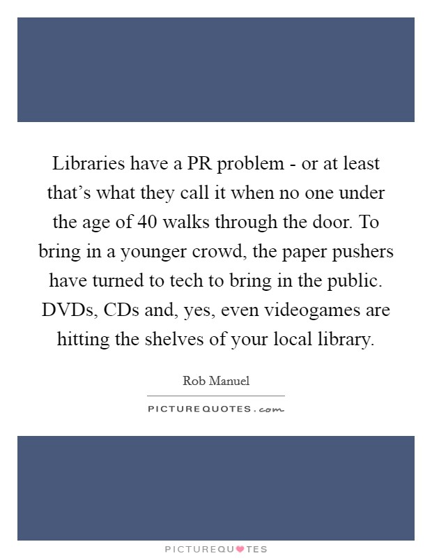 Libraries have a PR problem - or at least that's what they call it when no one under the age of 40 walks through the door. To bring in a younger crowd, the paper pushers have turned to tech to bring in the public. DVDs, CDs and, yes, even videogames are hitting the shelves of your local library Picture Quote #1