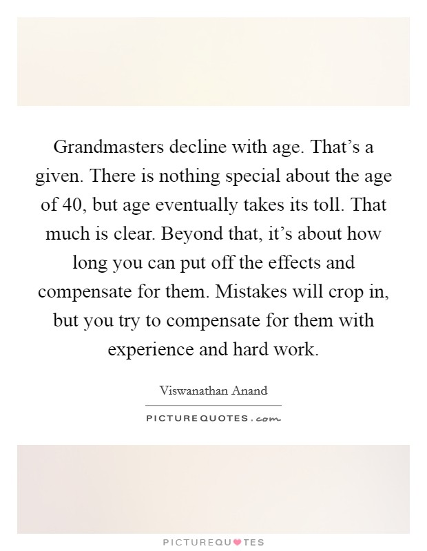 Grandmasters decline with age. That's a given. There is nothing special about the age of 40, but age eventually takes its toll. That much is clear. Beyond that, it's about how long you can put off the effects and compensate for them. Mistakes will crop in, but you try to compensate for them with experience and hard work Picture Quote #1