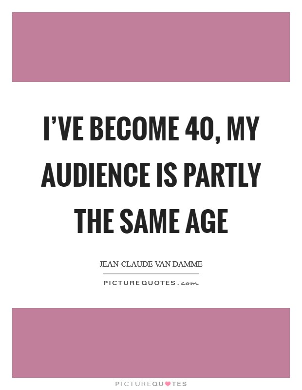 I've become 40, my audience is partly the same age Picture Quote #1