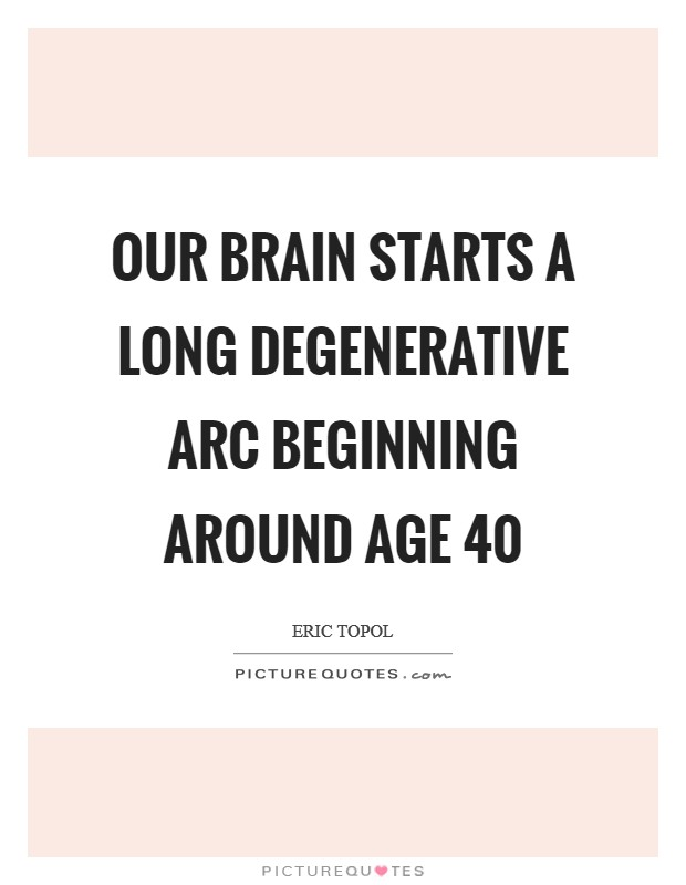 Our brain starts a long degenerative arc beginning around age 40 Picture Quote #1