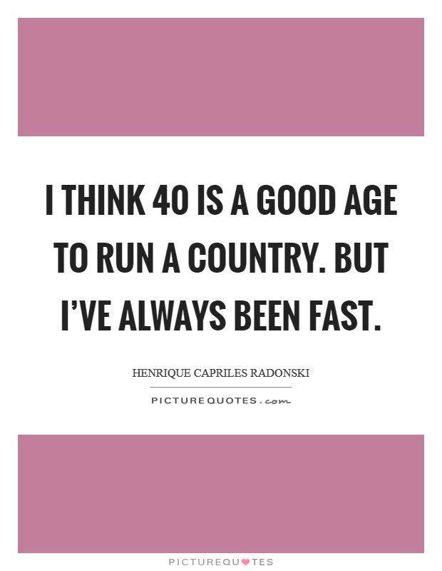 I think 40 is a good age to run a country. But I've always been fast Picture Quote #1