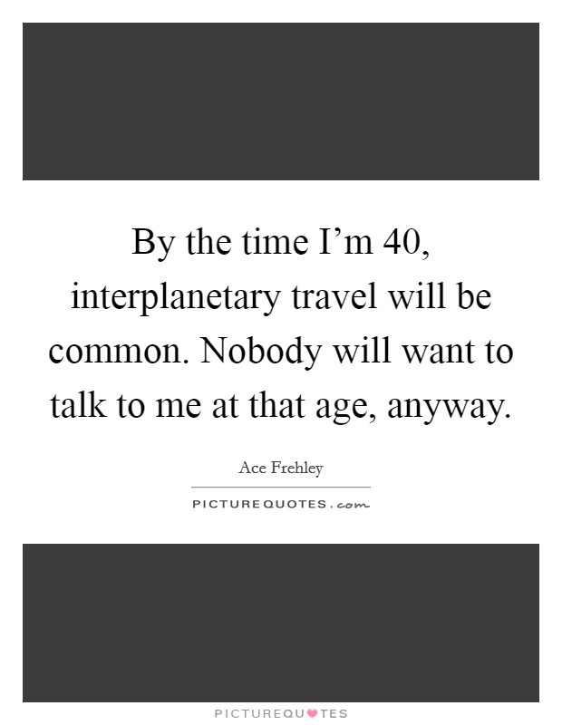 By the time I'm 40, interplanetary travel will be common. Nobody will want to talk to me at that age, anyway. Picture Quote #1