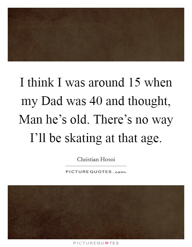 I think I was around 15 when my Dad was 40 and thought, Man he's old. There's no way I'll be skating at that age Picture Quote #1