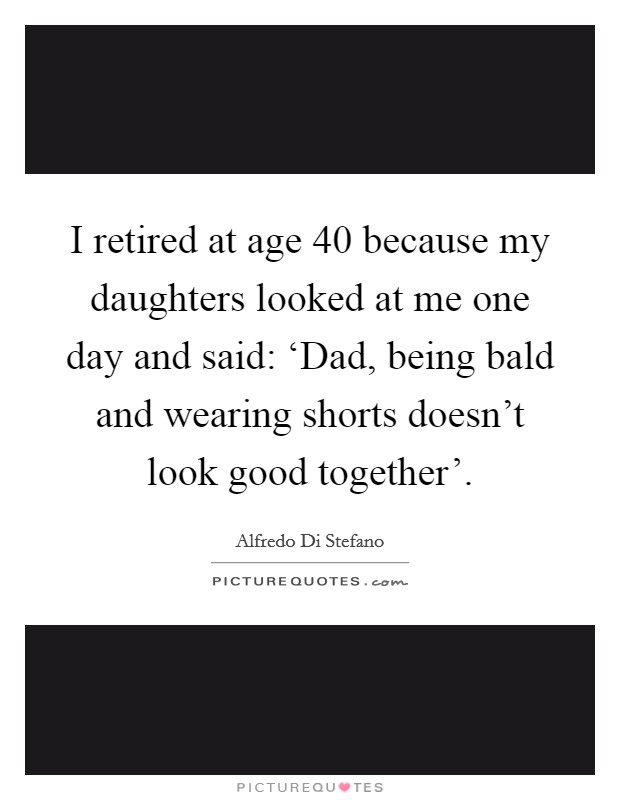 I retired at age 40 because my daughters looked at me one day and said: 'Dad, being bald and wearing shorts doesn't look good together' Picture Quote #1