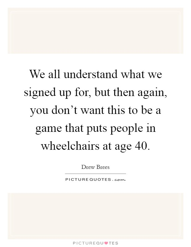 We all understand what we signed up for, but then again, you don't want this to be a game that puts people in wheelchairs at age 40 Picture Quote #1