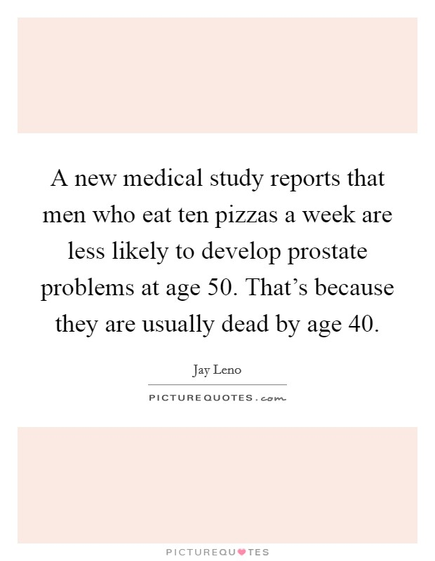 A new medical study reports that men who eat ten pizzas a week are less likely to develop prostate problems at age 50. That's because they are usually dead by age 40 Picture Quote #1
