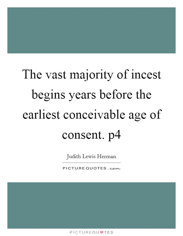 The vast majority of incest begins years before the earliest conceivable age of consent. p4 Picture Quote #1