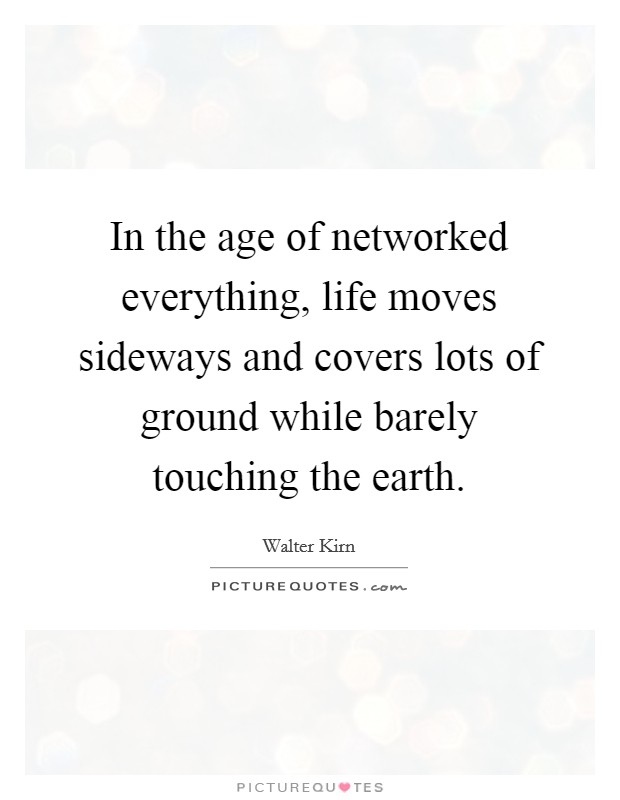 In the age of networked everything, life moves sideways and covers lots of ground while barely touching the earth Picture Quote #1