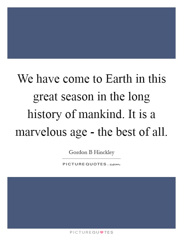 We have come to Earth in this great season in the long history of mankind. It is a marvelous age - the best of all Picture Quote #1