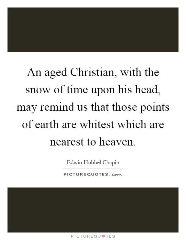 An aged Christian, with the snow of time upon his head, may remind us that those points of earth are whitest which are nearest to heaven Picture Quote #1