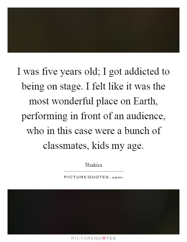 I was five years old; I got addicted to being on stage. I felt like it was the most wonderful place on Earth, performing in front of an audience, who in this case were a bunch of classmates, kids my age Picture Quote #1