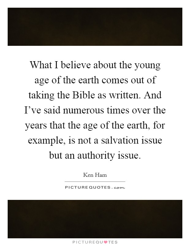 What I believe about the young age of the earth comes out of taking the Bible as written. And I've said numerous times over the years that the age of the earth, for example, is not a salvation issue but an authority issue Picture Quote #1